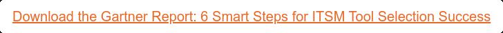 Download the Gartner Report: 6 Smart Steps for ITSM Tool Selection Success
