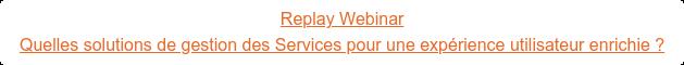 Replay Webinar Quelles solutions de gestion des Services pour une expérience utilisateur  enrichie ?