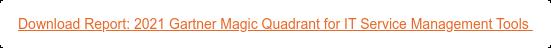Download Report: 2021 Gartner Magic Quadrant for IT Service Management Tools