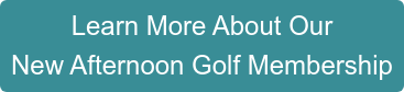 Learn More About Our  New Afternoon Golf Membership