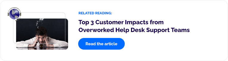 Related Reading: Top 3 Customer Impacts from Overworked Help Desk Suppor Teams