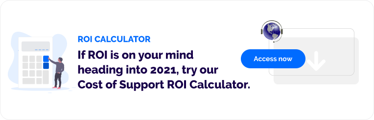 If ROI is on your mind heading into 2021, try our Cost of Support ROI Calculator.