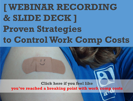 [ WEBINAR RECORDING  & SLIDE DECK ]  Proven Strategies  to Control Work Comp Costs  -Click here if you feel like  you've reached a breaking point with work comp costs-