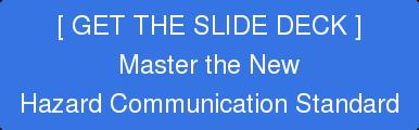 [ GET THE SLIDE DECK ] Master the New Hazard Communication Standard