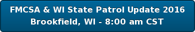 FMCSA & WI State Patrol Update 2016 Brookfield, WI - 8:00 am CST