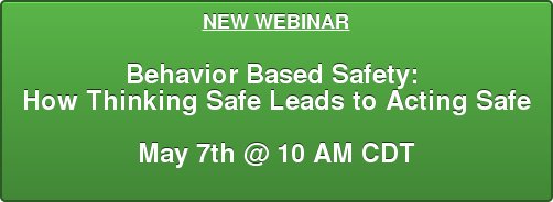 NEW WEBINAR  Behavior Based Safety:  How Thinking Safe Leads to Acting Safe  May 7th @ 10 AM CDT