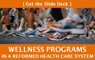 [ GET THE SLIDE DECK ] Wellness Programs in a Reformed Health Care System