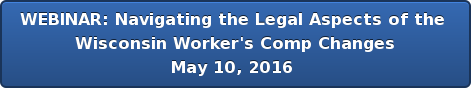 WEBINAR: Navigating the Legal Aspects of the  Wisconsin Worker's Comp Changes May 10, 2016