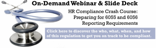 - ON-DEMAND WEBINAR & SLIDE DECK - HR Compliance Crash Course: Preparing for 6055 and 6056 Reporting Requirements  - Click here to discover the who, what, when, and how of this regulation to get  you on track to be compliant -