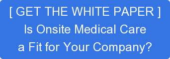 [ GET THE WHITE PAPER ]Is Onsite Medical Carea Fit for Your Company?