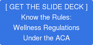 [ GET THE SLIDE DECK ]Know the Rules:Wellness RegulationsUnder the ACA
