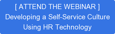 [ ATTEND THE WEBINAR ] Developing a Self-Service Culture Using HR Technology
