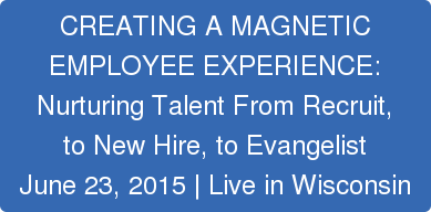 CREATING A MAGNETIC   EMPLOYEE EXPERIENCE:   Nurturing Talent From Recruit,  to New Hire, to Evangelist  June 23, 2015 | Live in Wisconsin