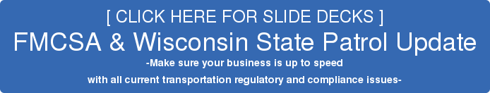 [ CLICK HERE FOR SLIDE DECKS ] FMCSA & Wisconsin State Patrol Update -Make sure your business is up to speed  with all current transportation regulatory and compliance issues-