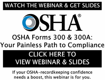 \\ WATCH THE WEBINAR & GET SLIDES //  OSHA Forms 300 & 300A:  Your Painless Path to Compliance  \\ CLICK HERE TO VIEW WEBINAR & SLIDES //  -If your OSHA-recordkeeping confidence needs a boost,  this webinar is for you-