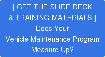 [ GET THE SLIDE DECK& TRAINING MATERIALS ]Does YourVehicle Maintenance ProgramMeasure Up?