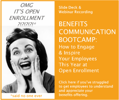 [ Slide Deck & Webinar Recording ]  BENEFITS COMMUNICATION  BOOTCAMP:  How to Engage & Inspire  Your Employees This Year  at Open Enrollment  -Click here if you've struggled to get employees to understand  and appreciate your benefits offering-
