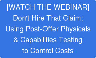 [WATCH THE WEBINAR] Don't Hire That Claim: Using Post-Offer Physicals & Capabilities Testing to Control Costs