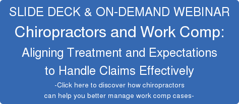 SLIDE DECK & ON-DEMAND WEBINAR  Chiropractors and Work Comp:  Aligning Treatment and Expectations  to Handle Claims Effectively  -Click here to discover how chiropractors  can help you better manage work comp cases-