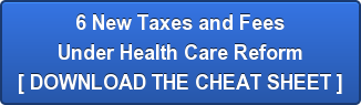 6 New Taxes and Fees Under Health Care Reform [ DOWNLOAD THE CHEAT SHEET ]