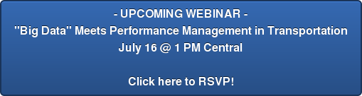 "- UPCOMING WEBINAR - ""Big Data"" Meets Performance Management in Transportation July 16 @ 1 PM Central  Click here to RSVP!"