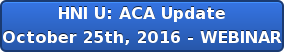 HNI U: ACA Update October 25th, 2016 - WEBINAR
