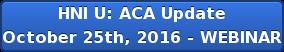 HNI U: ACA Update October 25th, 2016 -WEBINAR