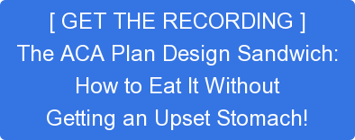 [ GET THE RECORDING ] The ACA Plan Design Sandwich: How to Eat It Without Getting an Upset Stomach!