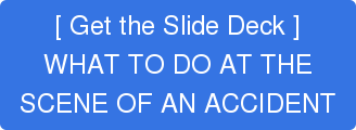 [ Get the Slide Deck ] WHAT TO DO AT THE SCENE OF AN ACCIDENT
