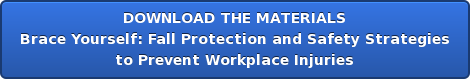 DOWNLOAD THE MATERIALS Brace Yourself: Fall Protection and Safety Strategies  to Prevent Workplace Injuries