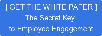 [ GET THE WHITE PAPER ] The Secret Key  to Employee Engagement