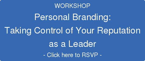 WORKSHOP  Personal Branding:  Taking Control of Your Reputation  as a Leader  - Click here to RSVP -