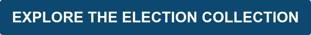 EXPLORE THE ELECTION COLLECTION
