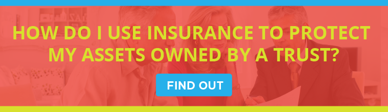 How Do I Use Insurance to Protect Assets Owned By A Trust?