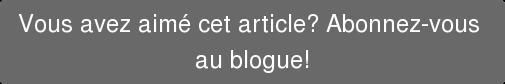 Vous avez aimé cet article? Abonnez-vous  au blogue!