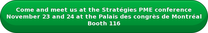 Come and meet us at the Stratégies PME conference November 23 and 24 at the Palais des congrès de Montréal Booth 116