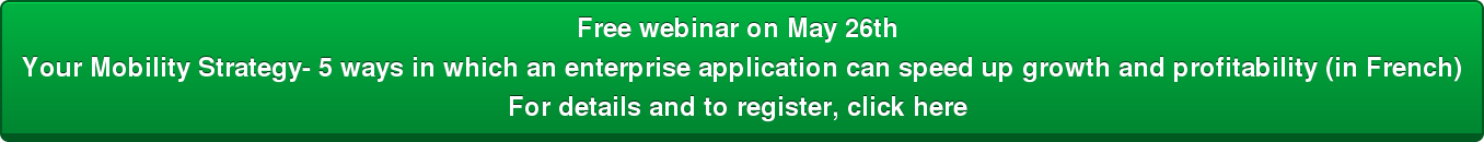 Free webinar on May 26th  Your Mobility Strategy- 5 ways in which an enterprise application can speed up  growth and profitability (in French) For details and to register, click here