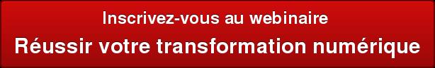 Inscrivez-vous au webinaire  Réussir votre transformation numérique