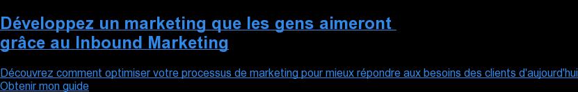 Développez un marketing que les gens aimeront  grâce au Inbound Marketing  Découvrez comment optimiser votre processus de marketing pour mieux répondre  aux besoins des clients d'aujourd'hui Obtenir mon guide