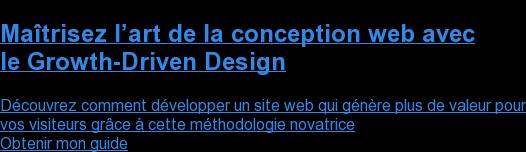 Maîtrisez l'art de la conception web avec le Growth-Driven Design  Découvrez comment développer un site web qui génère plus de valeur pour vos visiteurs grâce à cette méthodologie novatrice Obtenir mon guide