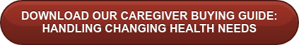DOWNLOAD OUR CAREGIVER BUYING GUIDE:   HANDLING CHANGING HEALTH NEEDS