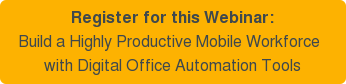 Register for this Webinar:   Build a Highly Productive Mobile Workforce   with Digital Office Automation Tools