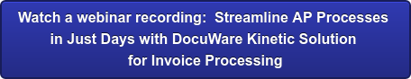 Watch a webinar recording:  Streamline AP Processes  in Just Days with DocuWare Kinetic Solution  for Invoice Processing