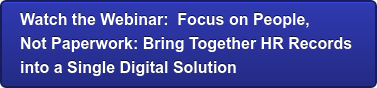 Watch the Webinar: Focus on People,  Not Paperwork: Bring Together HR Records  into a Single Digital Solution