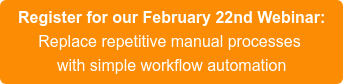 Register for our February 22nd Webinar:  Replace repetitive manual processes   with simple workflow automation
