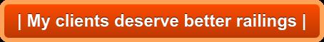 | My clients deserve better railings |