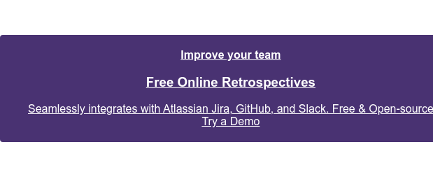 Improve your team  Free Online Retrospectives  Seamlessly integrates with Atlassian Jira, GitHub, and Slack. Free &  Open-source  Try a Demo