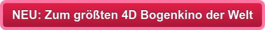 NEU: Zum größten 4D Bogenkino der Welt