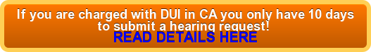 If you are charged with DUI in CA you only have 10 days  to submit a hearing request!  READ DETAILS HERE