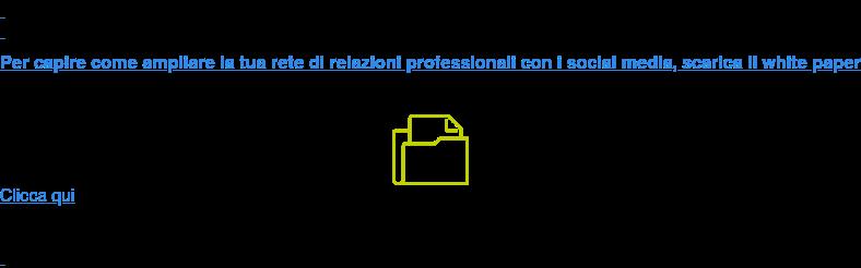 Per capire come ampliare la tua rete di relazioni professionali con i  social media, scarica il white paper Clicca qui
